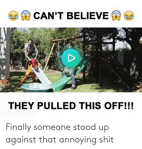 Annoying: Finally someone stood up against that annoying shit