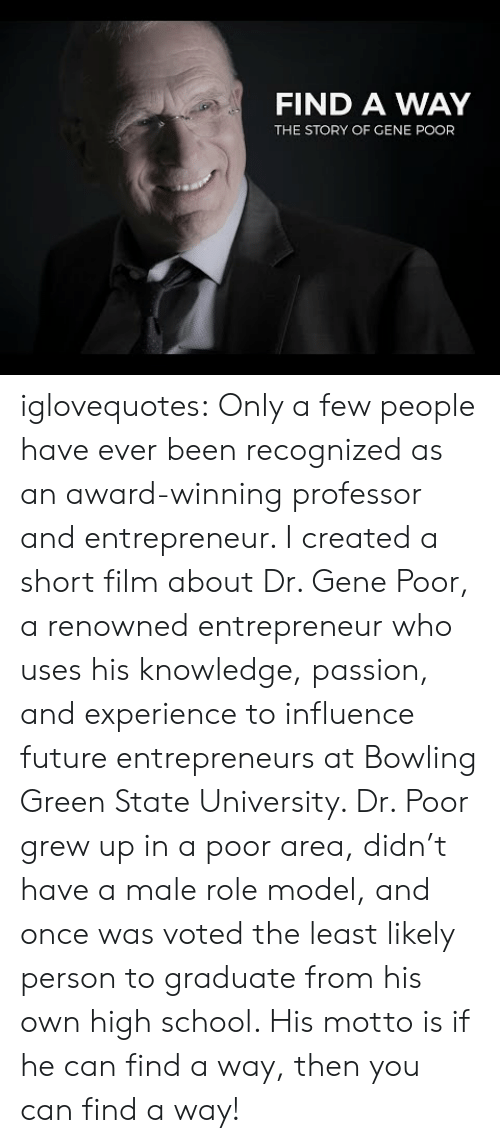 Entrepreneur: FIND A WAY  THE STORY OF GENE POOR iglovequotes:  Only a few people have ever been recognized as an award-winning professor and entrepreneur. I created a short film about Dr. Gene Poor, a renowned entrepreneur who uses his knowledge, passion, and experience to influence future entrepreneurs at Bowling Green State University. Dr. Poor grew up in a poor area, didn't have a male role model, and once was voted the least likely person to graduate from his own high school. His motto is if he can find a way, then you can find a way!