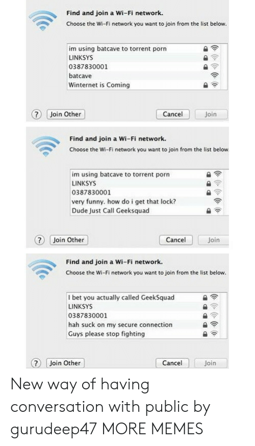 Dank, Dude, and Funny: Find and join a Wi-Fi network.  Choose the Wi-Fi network you want to join from the list below.  im using batcave to torrent porn  LINKSYS  0387830001  batcave  Winternet is Coming  ? Join Other  Join  Cancel  Find and join a Wi-Fi network.  Choose the Wi-Fi network you want to join from the list below  im using batcave to torrent porn  LINKSYS  0387830001  very funny. how do i get that lock?  Dude Just Call Geeksquad  Cancel  ? Join Other  Join  Find and join a Wi-Fi network.  Choose the Wi-Fi network you want to join from the list below.  I bet you actually called GeekSquad  LINKSYS  0387830001  hah suck on my secure connection  Guys please stop fighting  Cancel  Join Other  Join  (e ( (e (o New way of having conversation with public by gurudeep47 MORE MEMES