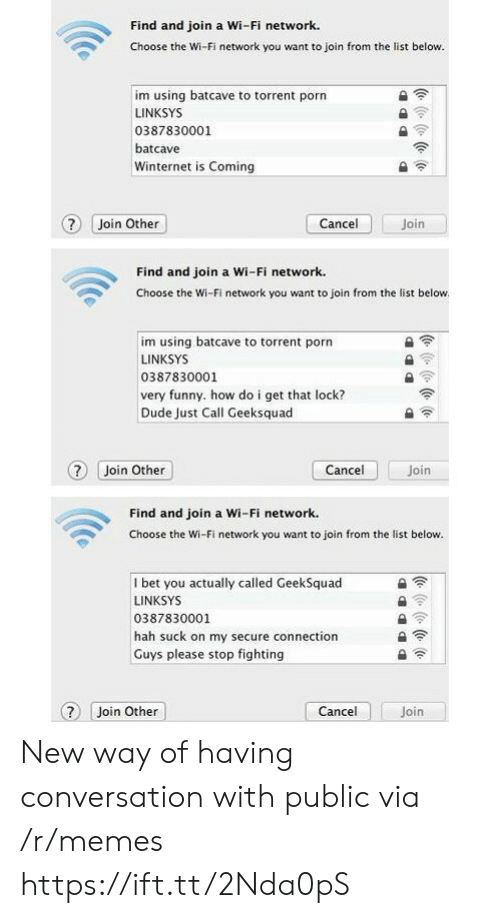 hah: Find and join a Wi-Fi network.  Choose the Wi-Fi network you want to join from the list below.  im using batcave to torrent porn  LINKSYS  0387830001  batcave  Winternet is Coming  ? Join Other  Join  Cancel  Find and join a Wi-Fi network.  Choose the Wi-Fi network you want to join from the list below  im using batcave to torrent porn  LINKSYS  0387830001  very funny. how do i get that lock?  Dude Just Call Geeksquad  Cancel  ? Join Other  Join  Find and join a Wi-Fi network.  Choose the Wi-Fi network you want to join from the list below.  I bet you actually called GeekSquad  LINKSYS  0387830001  hah suck on my secure connection  Guys please stop fighting  Cancel  Join Other  Join  (e ( (e (o New way of having conversation with public via /r/memes https://ift.tt/2Nda0pS