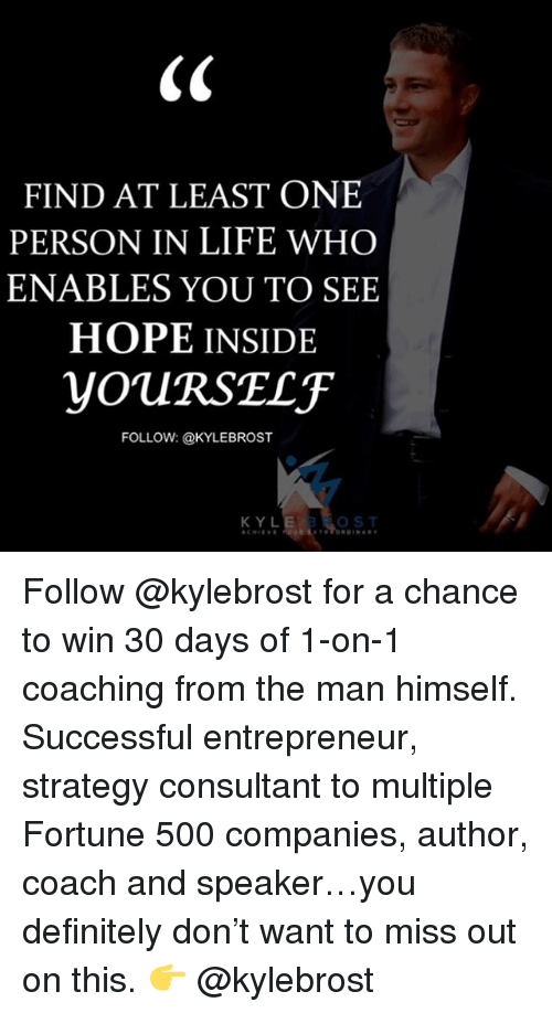 enabler: FIND AT LEAST ONE  PERSON IN LIFE WHO  ENABLES YOU TO SEE  HOPE INSIDE  YOURSELF  FOLLOW: @KYLEBROST  KYL Follow @kylebrost for a chance to win 30 days of 1-on-1 coaching from the man himself. Successful entrepreneur, strategy consultant to multiple Fortune 500 companies, author, coach and speaker…you definitely don't want to miss out on this. 👉 @kylebrost