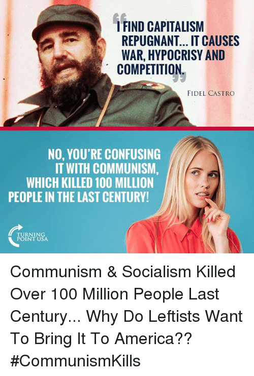 castro: FIND CAPITALISM  REPUGNANT... IT CAUSES  WAR, HYPOCRISY AND  COMPETITION  FIDEL CASTRO  NO, YOU'RE CONFUSING  IT WITH COMMUNISM,  WHICH KILLED 100 MILLION  PEOPLE IN THE LAST CENTURY  TURNING  POINT USA Communism & Socialism Killed Over 100 Million People Last Century... Why Do Leftists Want To Bring It To America?? #CommunismKills