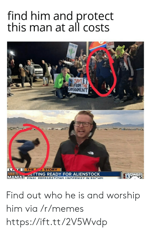 Memes, E.T., and Government: find him and protect  this man at all costs  CHEEKS  SAVE E T  FROM THE  GOVERNMENT  L E THE  AREA TTING READY FOR ALIENSTOCK  MANIA FINAL DDERARATIONS UNDERWAY IN RACHEL  STORY  ACTION  13 S Find out who he is and worship him via /r/memes https://ift.tt/2V5Wvdp