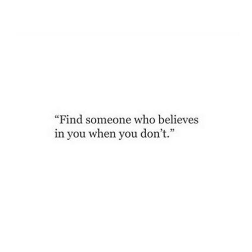 "Who, You, and When You: ""Find someone who believes  in you when you don't."""