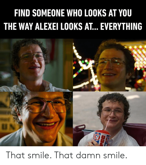 Dank, Smile, and 🤖: FIND SOMEONE WHO LOOKS AT YOU  THE WAY ALEXEI LOOKS AT. EVERYTHING  UN  Pee That smile. That damn smile.