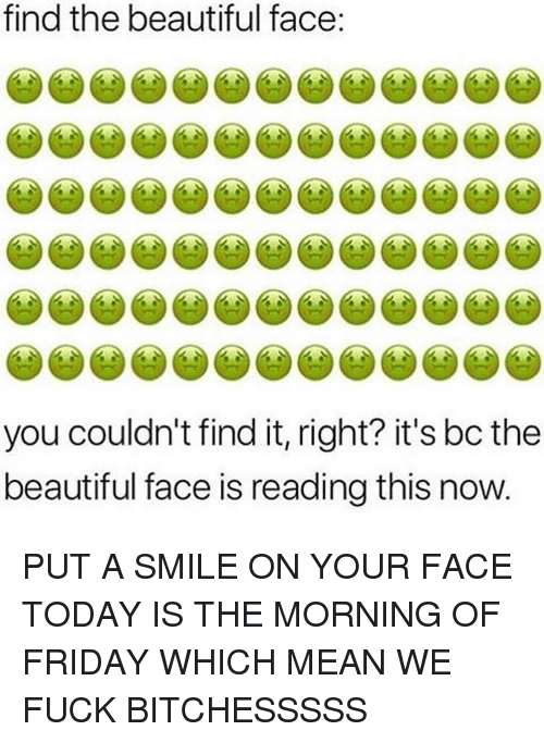 Beautiful, Friday, and Fuck: find the beautiful face  you couldn't find it, right? it's bc the  beautiful face is reading this now PUT A SMILE ON YOUR FACE TODAY IS THE MORNING OF FRIDAY WHICH MEAN WE FUCK BITCHESSSSS