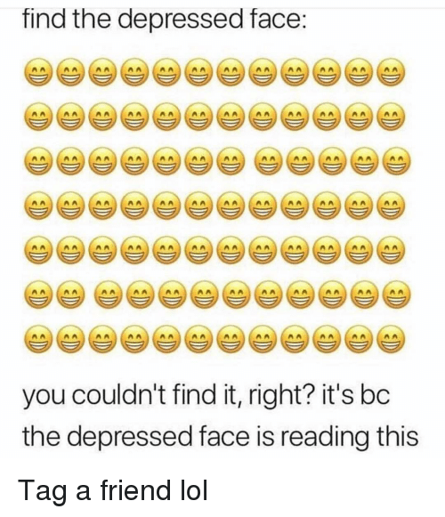 Funny, Lol, and Friend: find the depressed face:  AALAAAA  An  you couldn't find it, right? it's bc  the depressed face is reading this Tag a friend lol