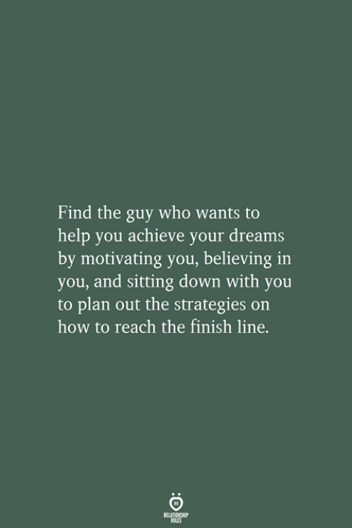 Finish Line, Help, and How To: Find the guy who wants to  help you achieve your dreams  by motivating you, believing  you, and sitting down with you  to plan out the strategies on  how to reach the finish line.  RELATIONSHIP  LES