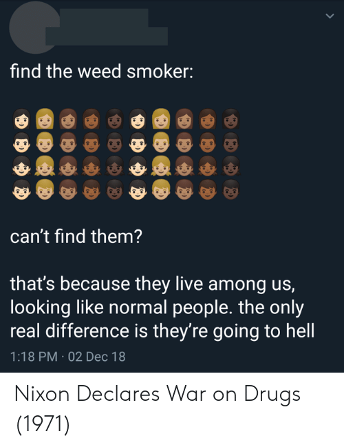 war on drugs: find the weed smoker:  can't find them?  that's because they live among us,  looking like normal people. the only  real difference is they're going to hell  1:18 PM 02 Dec 18 Nixon Declares War on Drugs (1971)