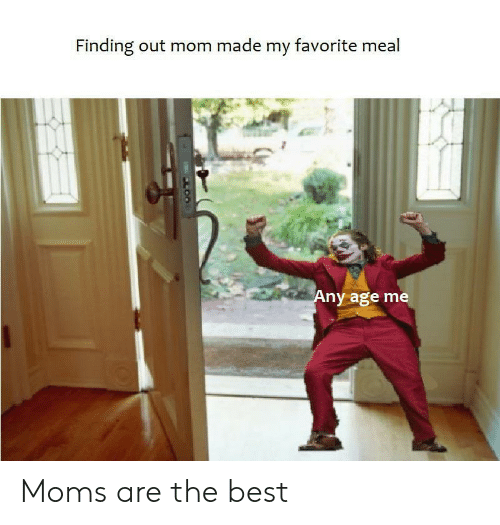 Moms, Best, and Mom: Finding out mom made my favorite meal  Any age me  LOO Moms are the best