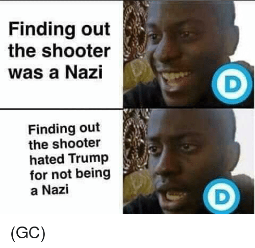Memes, Trump, and The Shooter: Finding out  the shooter  was a Nazi  Finding out  the shooter  hated Trump  for not being  a Nazi (GC)