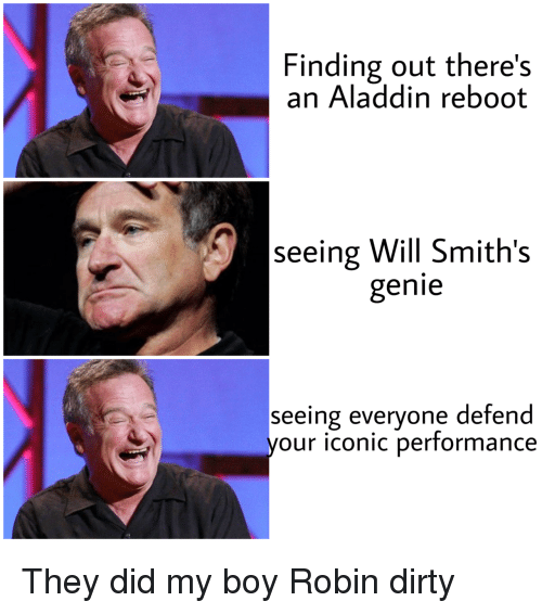 smiths: Finding out there's  an Aladdin reboot  seeing Will Smith's  genie  seeing everyone defend  your iconic performance They did my boy Robin dirty