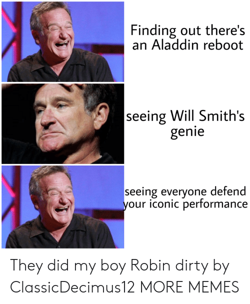 smiths: Finding out there's  an Aladdin reboot  seeing Will Smith's  genie  seeing everyone defend  your iconic performance They did my boy Robin dirty by ClassicDecimus12 MORE MEMES