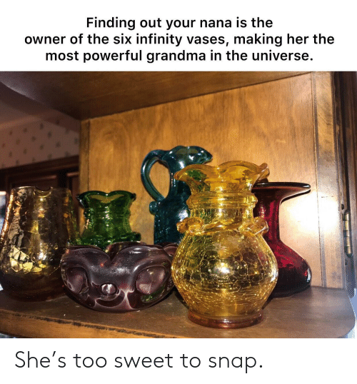 nana: Finding out your nana is the  owner of the six infinity vases, making her the  most powerful grandma in the universe. She's too sweet to snap.
