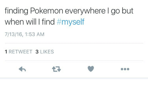 13 16: finding Pokemon everywhere l go but  When will I find #myself  7/13/16, 1:53 AM  1 RETWEET 3 LIKES  13