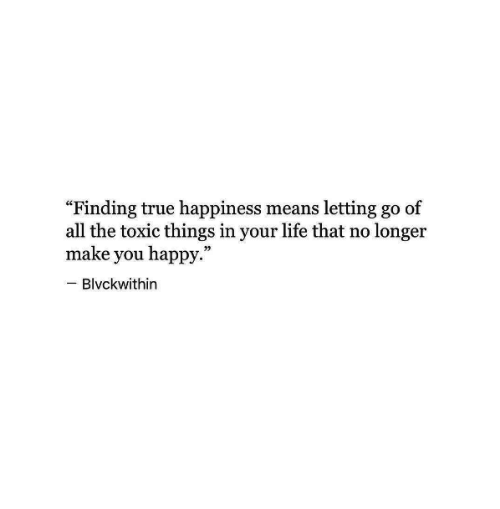 """Life, True, and Happy: """"Finding true happiness means letting go of  all the toxic things in your life that no longer  make you happy.  Blvckwithin"""