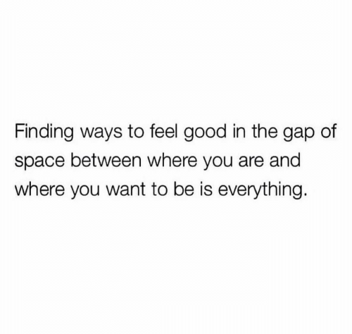 gap: Finding ways to feel good in the gap of  space between where you are and  where you want to be is everything.