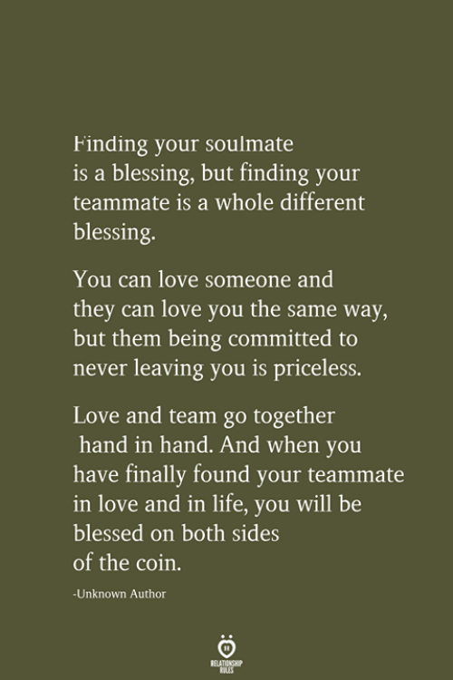 priceless: Finding your soulmate  is a blessing, but finding your  teammate is a whole different  blessing.  You can love someone and  they can love you the same way,  but them being committed to  never leaving you is priceless.  Love and team go together  hand in hand. And when you  have finally found your teammate  in love and in life, you will be  blessed on both sides  of the coin.  -Unknown Author  RELATIONSHIP  LES