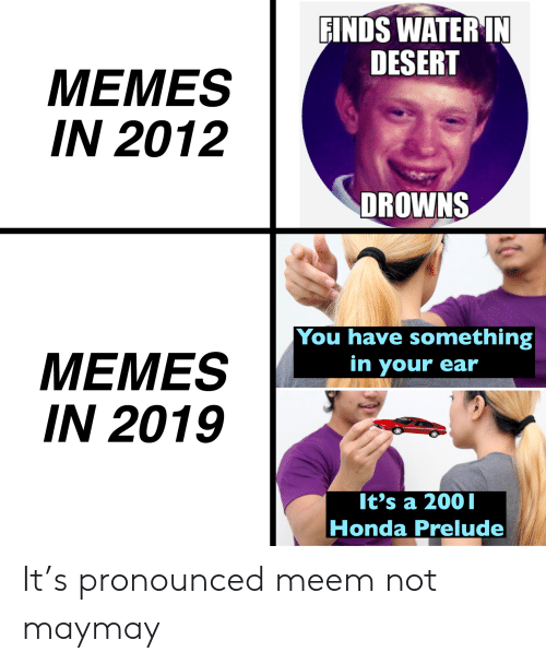Honda, Memes, and Water: FINDS WATER IN  DESERT  MEMES  IN 2012  DROWNS  You have something  MEMES  IN 2019  in your ear  It's a 2001  Honda Prelude It's pronounced meem not maymay