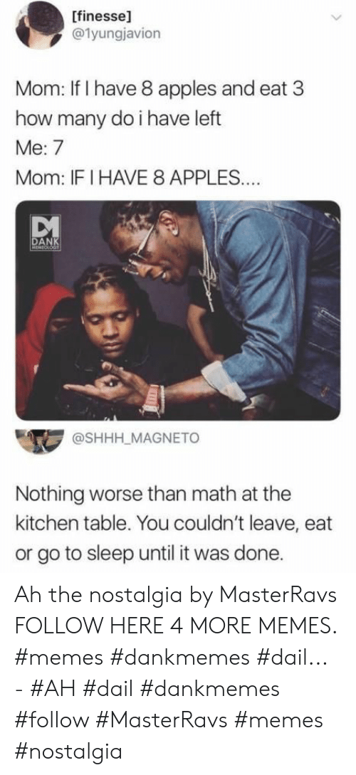 nostalgia: [finesse]  @1yungjavion  Mom: If I have 8 apples and eat 3  how many do i have left  Me: 7  Mom: IFI HAVE 8 APPLES..  DANK  MEMEOLOGT  @SHHH_MAGNETO  Nothing worse than math at the  kitchen table. You couldn't leave, eat  or go to sleep until it was done. Ah the nostalgia by MasterRavs FOLLOW HERE 4 MORE MEMES. #memes #dankmemes #dail... - #AH #dail #dankmemes #follow #MasterRavs #memes #nostalgia