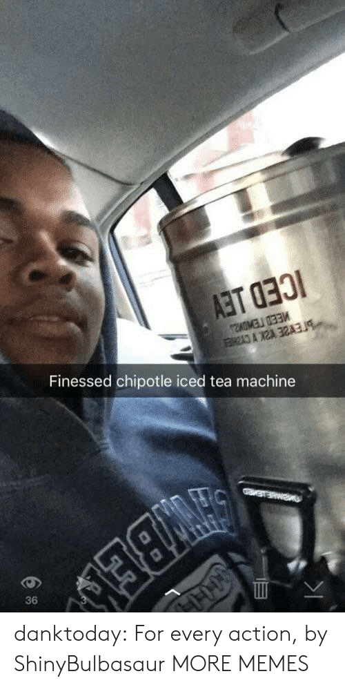 Chipotle, Dank, and Memes: Finessed chipotle iced tea machine  36 danktoday:  For every action, by ShinyBulbasaur MORE MEMES