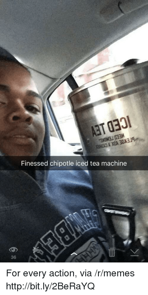 Iced Tea: Finessed chipotle iced tea machine  36 For every action, via /r/memes http://bit.ly/2BeRaYQ