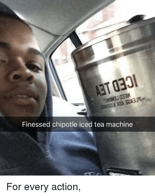 Chipotle, Tea, and Action: Finessed chipotle iced tea machine For every action,