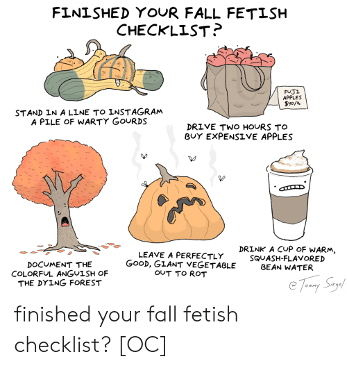 apples: FINISHED YOUR FALL FETISH  CHECKLIST?  FUJI  APPLES  $y0/L  STAND IN A LINE TO INSTAGRAM  A PILE OF WARTY GOURDS  DRIVE TWO HOURS TO  BUY EXPENSIVE APPLES  DRINK A CUP OF WARM,  LEAVE A PERFECTLY  GOOD, GIANT VEGETABLE  OUT TO ROT  SQUASH-FLAVORED  BEAN WATER  DOCUMENT THE  COLORFUL ANGUISH OF  THE DYING FOREST  Tomy Say finished your fall fetish checklist? [OC]
