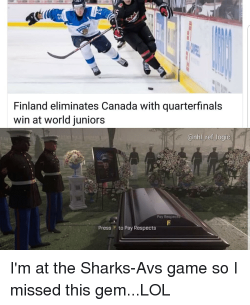 Logic, Lol, and Memes: Finland eliminates Canada with quarterfinals  win at world juniors  @nhl_ref_logic  Pay Respec  Press F to Pay Respects I'm at the Sharks-Avs game so I missed this gem...LOL