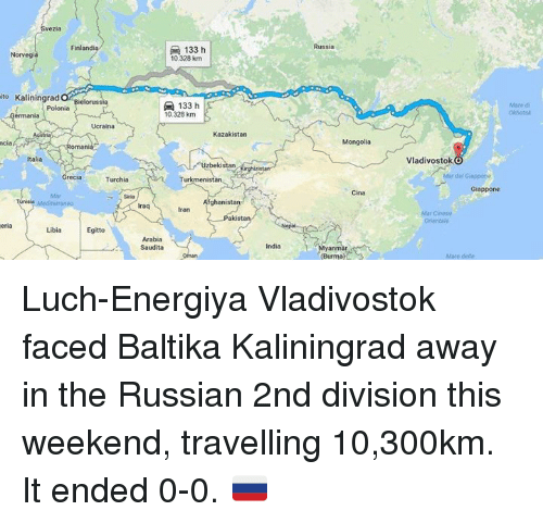 burma: Finland  ito Kaliningrad  elorussia  Ucraina  ncia  talia  Grecia  Turchia  Egitto  133 h  10,328 km  133 h  10.328 km  Kazakistan  bekistan  Turkmeni  Afghanistan  aki  Arabia  Saudita  India  Russia  Mongolia  Cina  (Burma  Vladivostok  O  Mar del Grappone Luch-Energiya Vladivostok faced Baltika Kaliningrad away in the Russian 2nd division this weekend, travelling 10,300km.  It ended 0-0. 🇷🇺