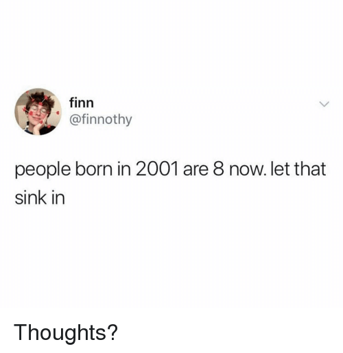 Finn: finn  @finnothy  people born in 2001 are 8 now. let that  sink in Thoughts?