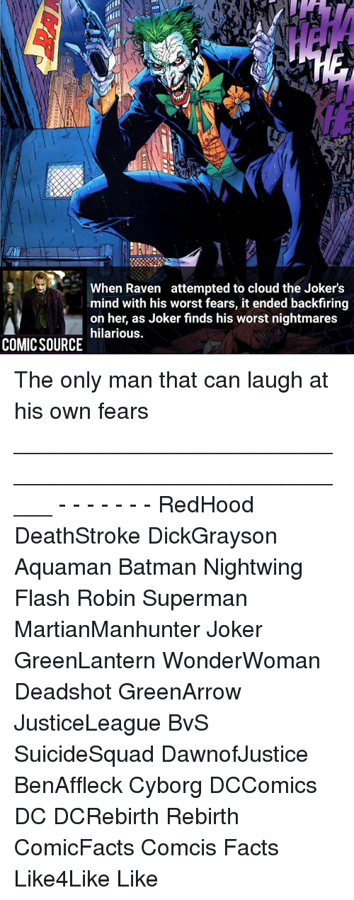 ravenous: FINN  When Raven attempted to cloud the Jokers  mind with his worst fears, it ended backfiring  on her, as Joker finds his worst nightmares  hilarious.  COMIC SOURCE The only man that can laugh at his own fears _____________________________________________________ - - - - - - - RedHood DeathStroke DickGrayson Aquaman Batman Nightwing Flash Robin Superman MartianManhunter Joker GreenLantern WonderWoman Deadshot GreenArrow JusticeLeague BvS SuicideSquad DawnofJustice BenAffleck Cyborg DCComics DC DCRebirth Rebirth ComicFacts Comcis Facts Like4Like Like