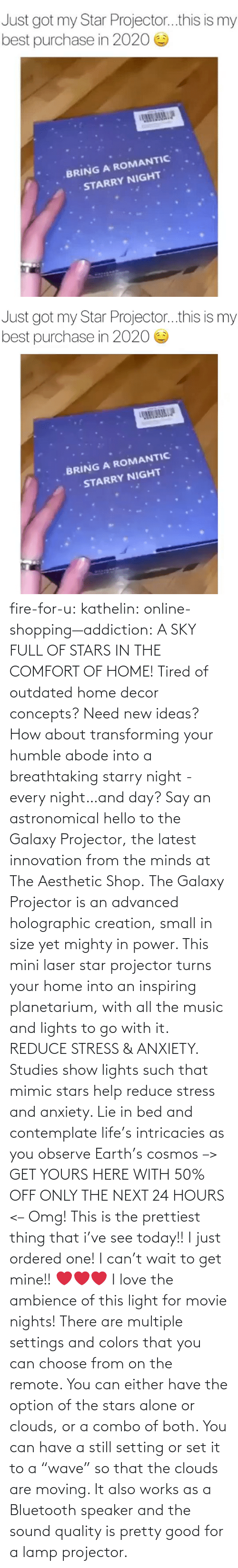 "online: fire-for-u:  kathelin: online-shopping—addiction:  A SKY FULL OF STARS IN THE COMFORT OF HOME! Tired of outdated home decor concepts? Need new ideas? How about transforming your humble abode into a breathtaking starry night - every night…and day? Say an astronomical hello to the Galaxy Projector, the latest innovation from the minds at The Aesthetic Shop. The Galaxy Projector is an advanced holographic creation, small in size yet mighty in power. This mini laser star projector turns your home into an inspiring planetarium, with all the music and lights to go with it. REDUCE STRESS & ANXIETY. Studies show lights such that mimic stars help reduce stress and anxiety. Lie in bed and contemplate life's intricacies as you observe Earth's cosmos  –> GET YOURS HERE WITH 50% OFF ONLY THE NEXT 24 HOURS <–   Omg! This is the prettiest thing that i've see today!! I just ordered one! I can't wait to get mine!! ❤️️❤️️❤️️  I love the ambience of this light for movie nights! There are multiple settings and colors that you can choose from on the remote. You can either have the option of the stars alone or clouds, or a combo of both. You can have a still setting or set it to a ""wave"" so that the clouds are moving. It also works as a Bluetooth speaker and the sound quality is pretty good for a lamp projector."