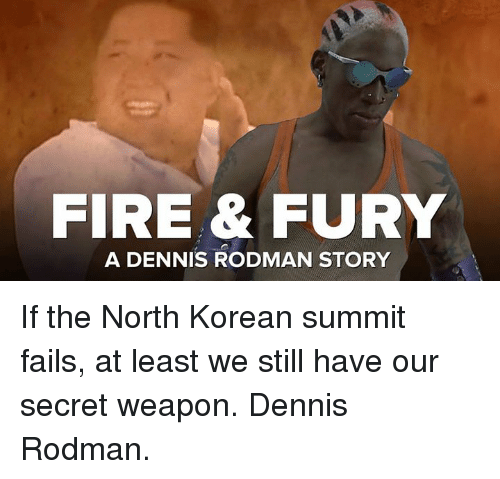 north korean: FIRE& FURY  A DENNIS RODMAN STORY If the North Korean summit fails, at least we still have our secret weapon. Dennis Rodman.