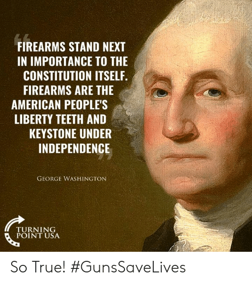Memes, True, and American: FIREARMS STAND NEXT  IN IMPORTANCE TO THE  CONSTITUTION ITSELF.  FIREARMS ARE THE  AMERICAN PEOPLE'S  LIBERTY TEETH AND  KEYSTONE UNDER  INDEPENDENCE  GEORGE WASHINGTON  TURNING  POINT USA So True! #GunsSaveLives