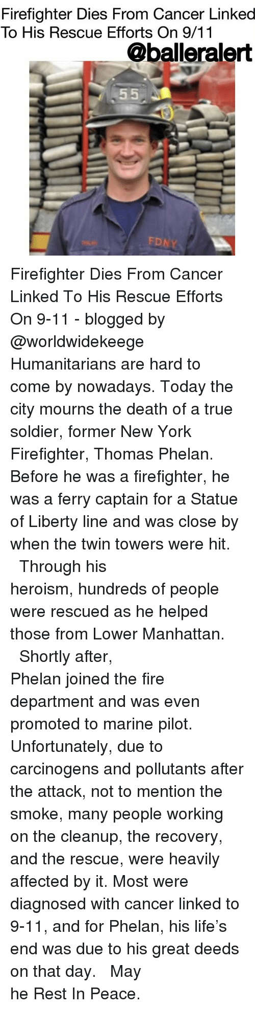 twin towers: Firefighter Dies From Cancer Linked  To His Rescue Efforts On 9/11  @balleralert  FD Firefighter Dies From Cancer Linked To His Rescue Efforts On 9-11 - blogged by @worldwidekeege ⠀⠀⠀⠀⠀⠀⠀⠀⠀ ⠀⠀⠀⠀⠀⠀⠀⠀⠀ Humanitarians are hard to come by nowadays. Today the city mourns the death of a true soldier, former New York Firefighter, Thomas Phelan. Before he was a firefighter, he was a ferry captain for a Statue of Liberty line and was close by when the twin towers were hit. ⠀⠀⠀⠀⠀⠀⠀⠀⠀ ⠀⠀⠀⠀⠀⠀⠀⠀⠀ Through his heroism, hundreds of people were rescued as he helped those from Lower Manhattan. ⠀⠀⠀⠀⠀⠀⠀⠀⠀ ⠀⠀⠀⠀⠀⠀⠀⠀⠀ Shortly after, Phelan joined the fire department and was even promoted to marine pilot. Unfortunately, due to carcinogens and pollutants after the attack, not to mention the smoke, many people working on the cleanup, the recovery, and the rescue, were heavily affected by it. Most were diagnosed with cancer linked to 9-11, and for Phelan, his life's end was due to his great deeds on that day. ⠀⠀⠀⠀⠀⠀⠀⠀⠀ ⠀⠀⠀⠀⠀⠀⠀⠀⠀ May he Rest In Peace.
