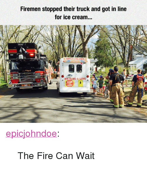 """Fire, Tumblr, and Blog: Firemen stopped their truck and got in line  for ice cream...  LDREN  1H  MR DING-A LING <p><a href=""""https://epicjohndoe.tumblr.com/post/172246064523/the-fire-can-wait"""" class=""""tumblr_blog"""">epicjohndoe</a>:</p>  <blockquote><p>The Fire Can Wait</p></blockquote>"""