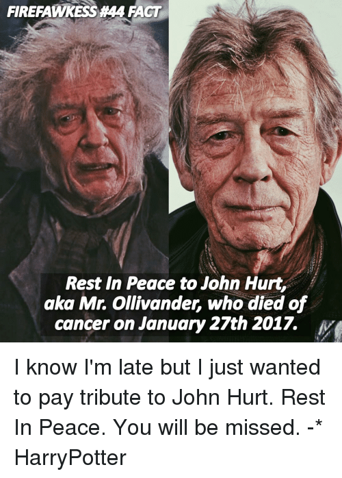 Tribution: FIRERAMMYKESSA44 IACT  Rest In Peace to John Hurt,  aka Mr. Ollivander, who died of  cancer on January 27th 2017. I know I'm late but I just wanted to pay tribute to John Hurt. Rest In Peace. You will be missed. -* HarryPotter