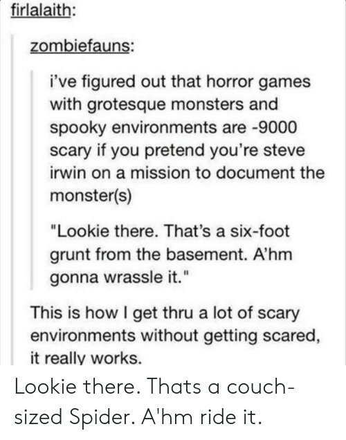 """grunt: firlalaith:  zombiefauns:  i've figured out that horror games  with grotesque monsters and  spooky environments are -9000  scary if you pretend you're steve  irwin on a mission to document the  monster(s)  """"Lookie there. That's a six-foot  grunt from the basement. A'hm  gonna wrassle it.""""  This is how I get thru a lot of scary  environments without getting scared  it really works. Lookie there. Thats a couch-sized Spider. A'hm ride it."""