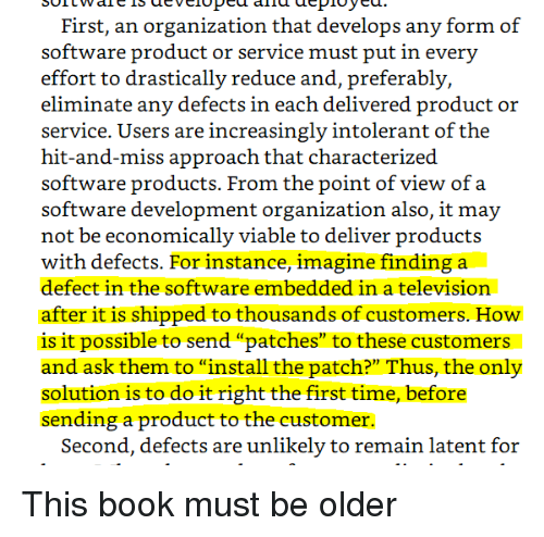 """Increasingly: First, an organization that develops any form of  effort to drastically reduce and, preferably,  eliminate any defects in each delivered product or  service. Users are increasingly intolerant of the  hit-and-miss approach that characterized  software products. From the point of view of a  software development organization also, it may  not be economically viable to deliver products  with defects. For instance, imagine finding a  defect in the software embedded in a television  after it is shipped to thousands of customers. How  is it possible to send """"patches"""" to these customers  and ask them to """"install the patch?"""" Thus, the only  solution is to do it right the first time, before  sending a product to the customer.  Second, defects are unlikely to remain latent for This book must be older"""