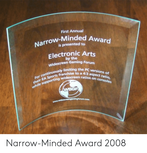 Ratios: First Annual  Narrow-Minded A  is presented to  Electronic Arts  by the  Widescreen Gaming Forum  ously limiting the PC versio  sports franchise to a 4:3 as  their EA Sports franch  the sup  For continuously limitin  ten ratios on  n ratios on consoles  while supporting wid  WSGF Narrow-Minded Award 2008