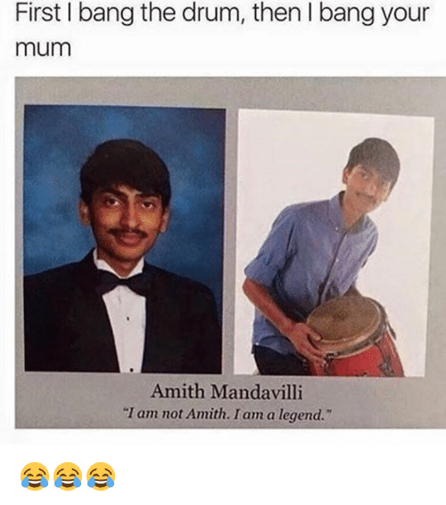 "Amith: First bang the drum, thenlbang your  mum  Amith Mandavilli  ""I am not Amith. I am a legend."" 😂😂😂"