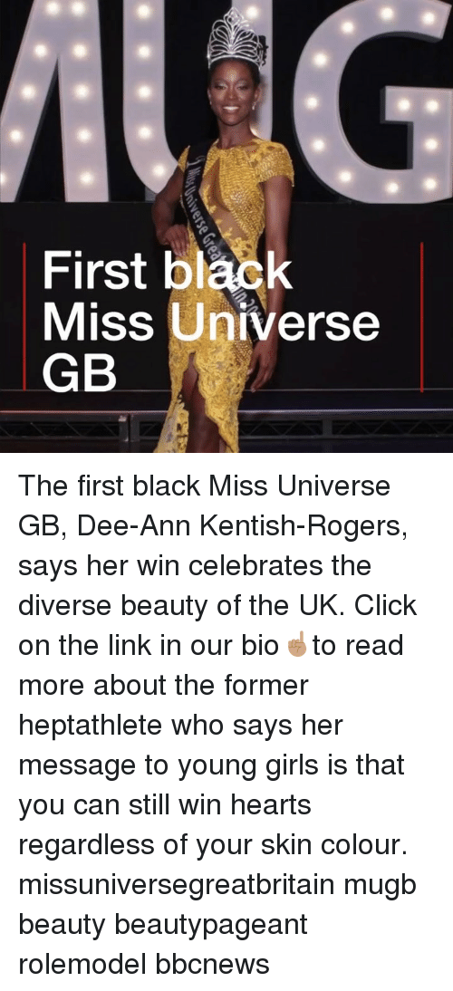 Click, Girls, and Memes: First black  Miss Universe  GB The first black Miss Universe GB, Dee-Ann Kentish-Rogers, says her win celebrates the diverse beauty of the UK. Click on the link in our bio☝🏽to read more about the former heptathlete who says her message to young girls is that you can still win hearts regardless of your skin colour. missuniversegreatbritain mugb beauty beautypageant rolemodel bbcnews