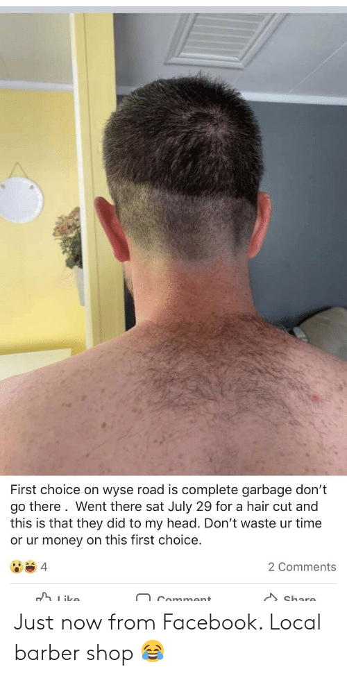 Barber, Facebook, and Head: First choice on wyse road is complete garbage don't  go there. Went there sat July 29 for a hair cut and  this is that they did to my head. Don't waste ur time  or ur money on this first choice.  2 Comments  4  ike  Share  Comment Just now from Facebook. Local barber shop 😂