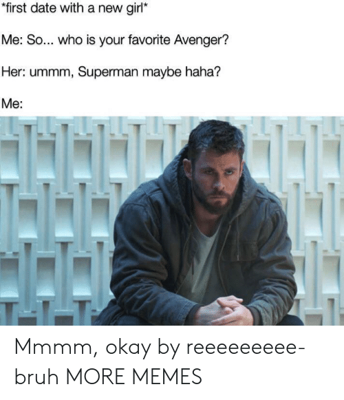 Ummm: *first date with a new girl*  Me: So... who is your favorite Avenger?  Her: ummm, Superman maybe haha?  Me:  ALI  T-1-T Mmmm, okay by reeeeeeeee-bruh MORE MEMES