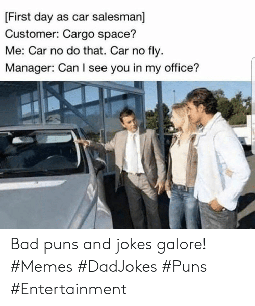 puns: [First day as car salesman]  Customer: Cargo space?  Me: Car no do that. Car no fly  Manager: Can I see you in my office? Bad puns and jokes galore! #Memes #DadJokes #Puns #Entertainment