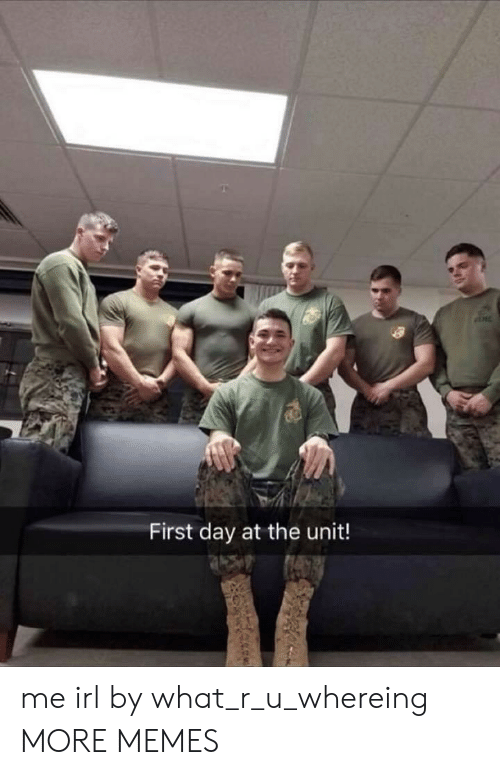 Dank, Memes, and Target: First day at the unit! me irl by what_r_u_whereing MORE MEMES