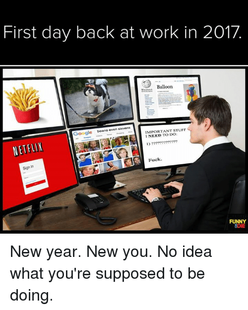 even stevens: First day back at work in 2017  Balloon  Google  beans even stevens  IMPORTANT STUFF  I NEED DO:  NETFLIX  Fuck  Sign In  FUNNY  SDIE New year. New you. No idea what you're supposed to be doing.