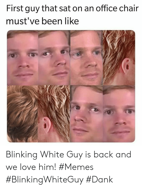 Mustve: First guy that sat on an office chair  must've been like Blinking White Guy is back and we love him! #Memes #BlinkingWhiteGuy #Dank