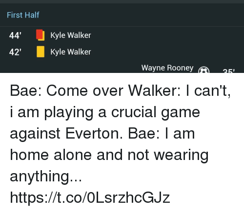 """Being Alone, Bae, and Come Over: First Half  44'  42""""  Kyle Walker  Kyle Walker  Wayne Roone  25 Bae: Come over  Walker: I can't, i am playing a crucial game against Everton.  Bae: I am home alone and not wearing anything... https://t.co/0LsrzhcGJz"""